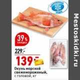 Магазин:Окей супермаркет,Скидка:Окунь морской свежемороженый, с головой