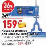 Скидка: Насадка сменная для швабры, целлюлоза - 159,00 руб / Швабра Super Mop с целлюлозной губкой складная - 569,00 руб