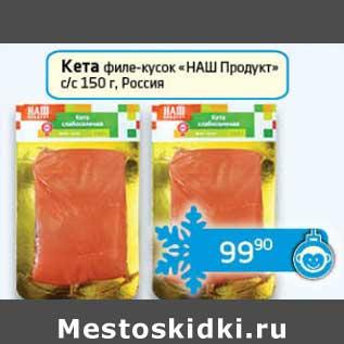 """Акция - Кета филе-кусок """"НАШ Продукт"""""""