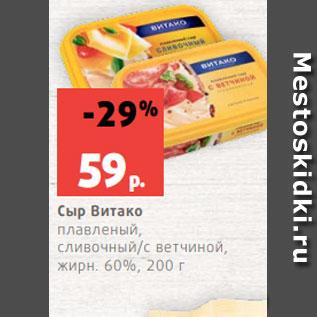 Акция - Сыр Витако плавленый, сливочный/с ветчиной, жирн. 60%, 200 г