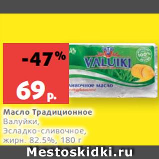 Акция - Масло Традиционное  Валуйки,  Эсладко-сливочное,  жирн. 82.5%, 180 г