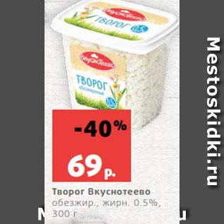 Акция - Творог Вкуснотеево  обезжир., жирн. 0.5%,  300 г
