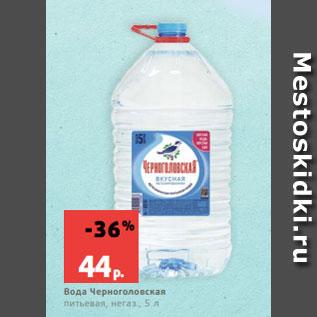 Акция - Вода Черноголовская  питьевая, негаз., 5 л