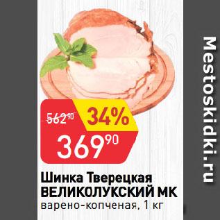 Акция - Шинка Тверецкая  ВЕЛИКОЛУКСКИЙ МК  варено-копченая