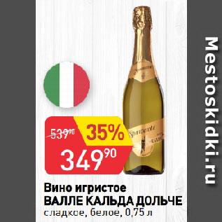 Акция - Вино игристое  ВАЛЛЕ КАЛЬДА ДОЛЬЧЕ  сладкое, белое