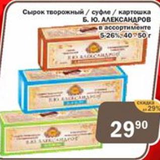 Акция - Сырок творожный/ суфле/ картошка  Б.Ю. Александров 5-26%