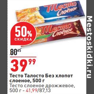 Акция - Тесто Талосто Без хлопот слоеное - 39,99 руб / Тесто слоеное дрожжевое - 41,99 руб