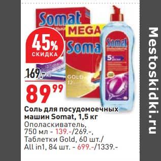 Акция - Соль для посудомоечных машин Somat 1,5 кг - 89,99 руб / Ополаскиватель 750 мл - 139,00 руб / таблетки Gold 60 шт /all in 1 84 шт - 699,00 руб