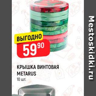 Акция - КРЫШКА ВИНТОВАЯ  METARUS  10 шт.