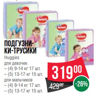 Акция - Подгузни- ки-трусики Huggies для девочек – (4) 9-14 кг 17 шт. – (5) 13-17 кг 15 шт. для мальчиков – (4) 9-14 кг 17 шт. – (5) 13-17 кг 15 шт.