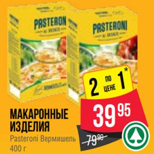 Акция - Макаронные изделия Pasteroni Вермишель 400 г