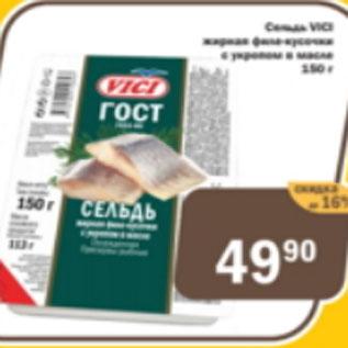 Акция - Сельдь VICI филе-кусочки с укропом в масле