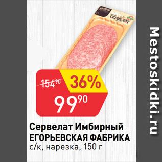 Акция - Сервелат Имбирный  ЕГОРЬЕВСКАЯ ФАБРИКА  с/к, нарезка