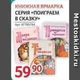 Магазин:Selgros,Скидка:КНИЖНАЯ ЯРМАРКА СЕРИЯ «ПОИГРАЕМ В СКАЗКУ»
