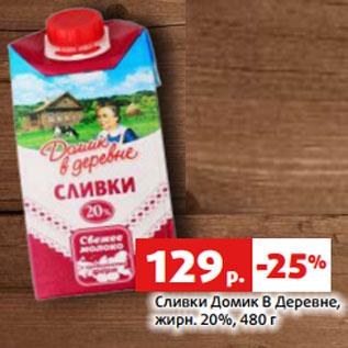 Акция - Сливки Домик В Деревне,  жирн. 20%, 480 г
