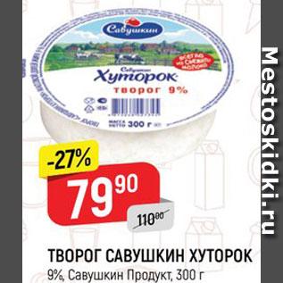 Акция - ТВОРОГ САВУШКИН ХУТОРОК 9%, Савушкин Продукт