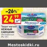 Магазин:Дикси,Скидка:Творог мягкий Нежный Савушкин обезжиренный 0%