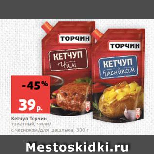 Акция - Кетчуп Торчин  томатный, чили/  с чесноком/для шашлыка, 300 г