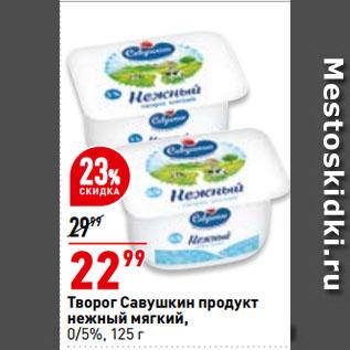 Акция - Творог Савушкин продукт  нежный мягкий,  0/5%
