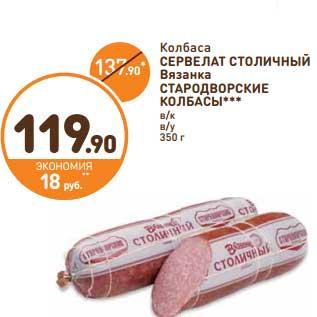 Акция - Колбаса Сервелат Столичный Вязанка Стародворские Колбасы