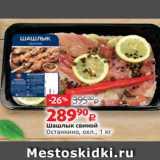 Шашлык свиной Останкино, охл., 1 кг , Вес: 1 кг