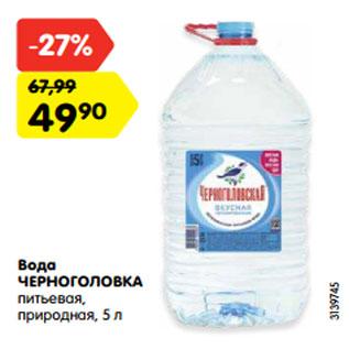 Акция - Вода  ЧЕРНОГОЛОВКА  питьевая,  природная, 5 л