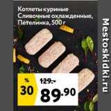 Окей супермаркет Акции - Котлеты куриные Сливочные охлажденные, Петелинка