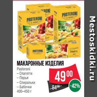 Акция - Макаронные изделия  Pasteroni  – Спагетти  – Перья  – Спиральки  – Бабочки  400–450 г