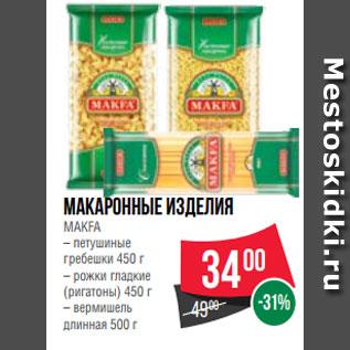 Акция - Макаронные изделия  MAKFA  – петушиные  гребешки 450 г  – рожки гладкие  (ригатоны) 450 г  – вермишель  длинная 500 г