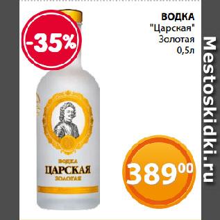 """Акция - ВОДКА  """"Царская""""  Золотая"""