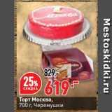 Окей супермаркет Акции - Торт Москва,   Черемушки