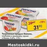 Магазин:Пятёрочка,Скидка:Творожный продукт Danone, клубника и земляника, груша и банан 3,6%