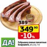 Магазин:Да!,Скидка:Ребрышки свиные пикантные БахрушинЪ, в/к, в/у, 1 кг