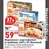 Магазин:Окей,Скидка:Вареники с картофелем и грибами От Ильиной - 59,99 руб / С творогом , клубникой - 99,49 руб
