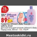 Салфетки Johnson's Baby Нежная забота 64 шт - 89,00 руб / Детская пена для купания Johnson's Baby Перед сном 300 мл - 134,00 руб