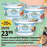 Магазин:Окей супермаркет,Скидка:Творог мягкий Био-Баланс с инулином семена льна и злаки/злаки и сушеные ягоды/гранола с сухофруктами
